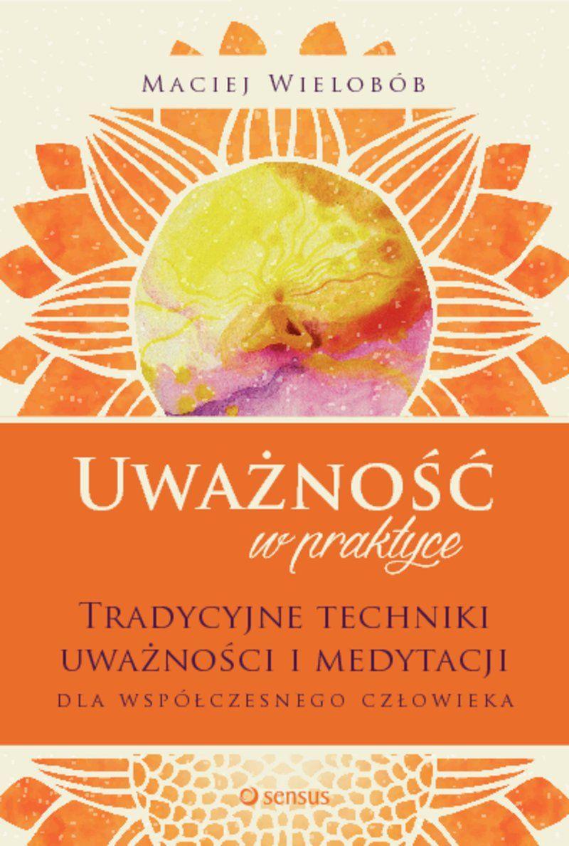 """""""Uważność w praktyce. Tradycyjne techniki uważności i medytacji dla współczesnego człowieka"""" – o mojej nowej książce!"""